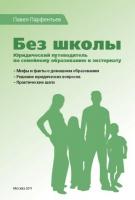 Без школы. Юридический путеводитель по семейному образованию и экстернату. Павел Парфентьев